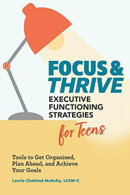 Focus and Thrive: Executive Functioning Strategies for Teens (Tools to Get Organized, Plan Ahead, and Achieve Your Goals) by Laurie Chaikind McNulty, 9781647396510