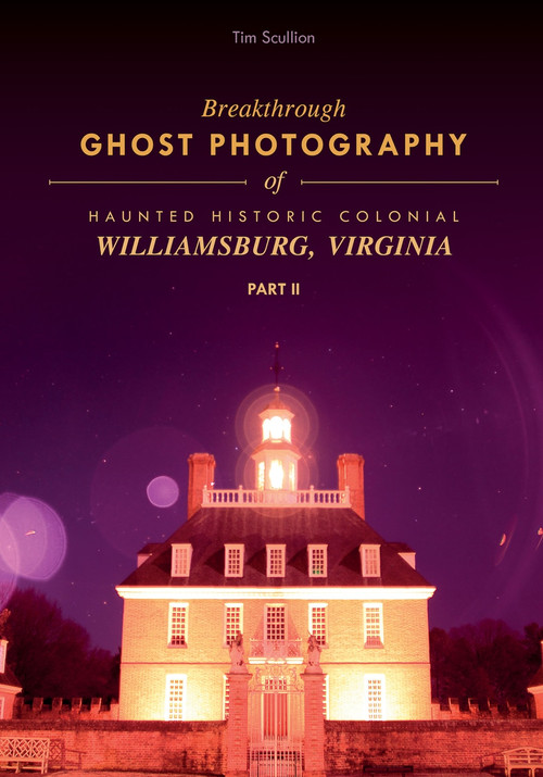 Breakthrough Ghost Photography of Haunted Historic Colonial Williamsburg, Virginia Part II by Tim Scullion, 9780764355721