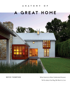 Anatomy of a Great Home (What America's Most Celebrated Houses Tell Us about the Way We Want to Live) by Boyce Thompson, 9780764354656