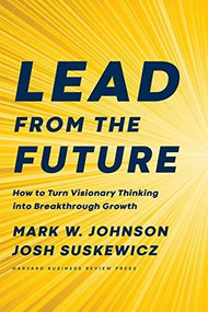 Lead from the Future (How to Turn Visionary Thinking Into Breakthrough Growth) by Mark W. Johnson, Josh Suskewicz, 9781633697546