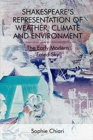 Shakespeare's Representation of Weather, Climate and Environment (The Early Modern 'Fated Sky') by Sophie Chiari, 9781474442534