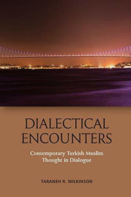 Dialectical Encounters (Contemporary Turkish Muslim Thought in Dialogue) by Taraneh Wilkinson, 9781474441544