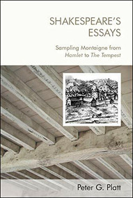 Shakespeare's Essays (Sampling Montaigne from Hamlet to The Tempest) by Peter G. Platt, 9781474463409