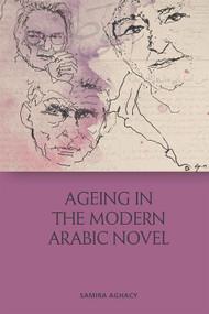 Ageing in the Modern Arabic Novel by Samira Aghacy, 9781474466752
