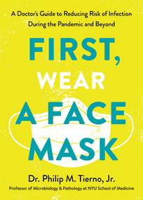 First, Wear a Face Mask (A Doctor's Guide to Reducing Risk of Infection During the Pandemic and Beyond) by Dr. Philip M. Tierno, Jr., 9780593233030