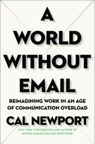 A World Without Email (Reimagining Work in an Age of Communication Overload) by Cal Newport, 9780525536550