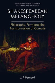 Shakespearean Melancholy (Philosophy, Form and the Transformation of Comedy) by J.F. Bernard, 9781474462716