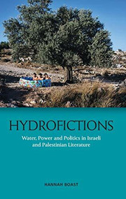 Hydrofictions (Water, Power and Politics in Israeli and Palestinian Literature) by Hannah Boast, 9781474443807