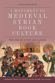 A Monument to Medieval Syrian Book Culture (The Library of Ibn ʿAbd al-Hādī) by Konrad Hirschler, 9781474451567