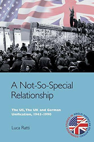 A Not-So-Special Relationship (The US, The UK and German Unification, 1945-1990) by Luca Ratti, 9781474437820