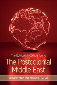 The Edinburgh Companion to the Postcolonial Middle East by Anna Ball, Karim Mattar, 9781474427685