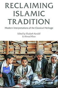 Reclaiming Islamic Tradition (Modern Interpretations of the Classical Heritage) - 9781474403115 by Elisabeth Kendall, Ahmad Khan, 9781474403115