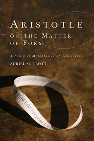 Aristotle on the Matter of Form (Α Feminist Metaphysics of Generation) by Adriel M. Trott, 9781474455220