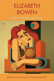 Elizabeth Bowen (Theory, Thought and Things) by Patricia Juliana Smith, Jessica Gildersleeve, 9781474458641