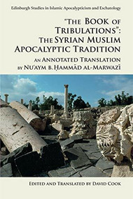 """""""The Book of Tribulations"""": The Syrian Muslim Apocalyptic Tradition (An Annotated Translation by Nu'aym b. Hammad al-Marwazi) by Nu'aym b. Hammad al-Marwazi, David Cook, 9781474424103"""