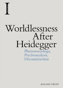 Worldlessness After Heidegger (Phenomenology, Psychoanalysis, Deconstruction) by Roland Végsö, 9781474457613