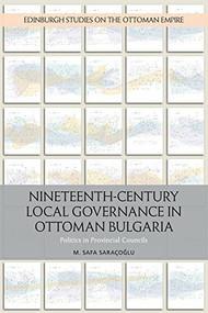 Nineteenth-Century Local Governance in Ottoman Bulgaria (Politics in Provincial Councils) by M. Safa Saracoglu, 9781474430999