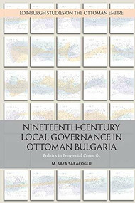 Nineteenth-Century Local Governance in Ottoman Bulgaria (Politics in Provincial Councils) - 9781474431002 by M. Safa Saracoglu, 9781474431002