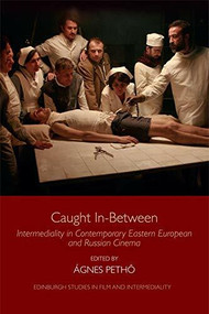 Caught In-Between (Intermediality in Contemporary Eastern European and Russian Cinema) by Ágnes Pethő, 9781474435499