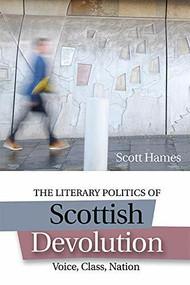The Literary Politics of Scottish Devolution (Voice, Class, Nation) by Scott Hames, 9781474418140