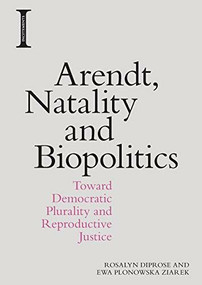 Arendt, Natality and Biopolitics (Toward Democratic Plurality and Reproductive Justice) by Ewa Plonowska Ziarek, Rosalyn Diprose, 9781474444347