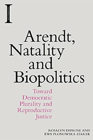 Arendt, Natality and Biopolitics (Toward Democratic Plurality and Reproductive Justice) - 9781474444330 by Ewa Plonowska Ziarek, Rosalyn Diprose, 9781474444330
