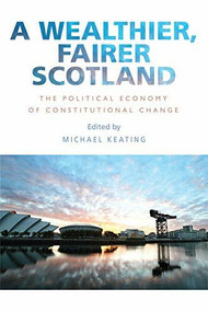 A Wealthier, Fairer Scotland (The Political Economy of Constitutional Change) by Michael Keating, 9781474416436