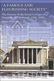 A Famous and Flourishing Society (The History of the Royal College of Surgeons of Edinburgh, 1505-2005) by Helen Dingwall, 9780748615674