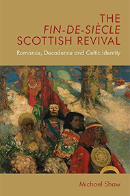 The Fin-de-Siècle Scottish Revival (Romance, Decadence and Celtic Identity) by Michael Shaw, 9781474433952