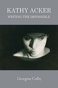 Kathy Acker (Writing the Impossible) by Georgina Colby, 9780748683505
