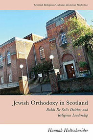Jewish Orthodoxy in Scotland (Rabbi Dr Salis Daiches and Religious Leadership) by Hannah Holtschneider, 9781474452595