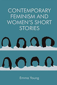 Contemporary Feminism and Women's Short Stories by Emma Young, 9781474427739