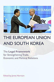 The European Union and South Korea (The Legal Framework for Strengthening Trade, Economic and Political Relations) by James Harrison, 9780748668601