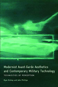 Modernist Avant-Garde Aesthetics and Contemporary Military Technology (Technicities of Perception) by Ryan Bishop, John Phillips, 9780748643196