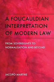A Foucauldian Interpretation of Modern Law (From Sovereignty to Normalisation and Beyond) by Jacopo Martire, 9781474445726