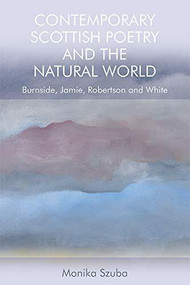 Contemporary Scottish Poetry and the Natural World (Burnside, Jamie, Robertson and White) by Monika Szuba, 9781474450607