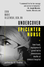 Undercover Epicenter Nurse (How Fraud, Negligence, and Greed Led to Unnecessary Deaths at Elmhurst Hospital) by Erin Marie Olszewski, J. B. Handley, 9781510763661