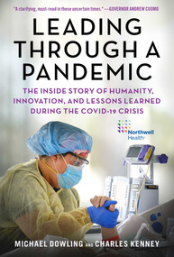 Leading Through a Pandemic (The Inside Story of Humanity, Innovation, and Lessons Learned During the COVID-19 Crisis) by Michael J. Dowling, Charles Kenney, 9781510763845