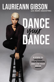 Dance Your Dance (8 Steps to Unleash Your Passion and Live Your Dream) by Laurieann Gibson, Mark Dagostino, 9780785234302
