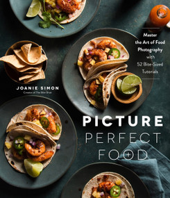 Picture Perfect Food (Master the Art of Food Photography with 52 Bite-Sized Tutorials) by Joanie Simon, 9781645672555