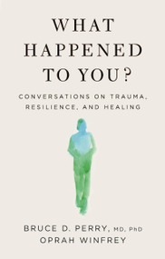 What Happened to You? (Conversations on Trauma, Resilience, and Healing) by Oprah Winfrey, Bruce D. Perry, 9781250223180