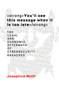 You'll See This Message When It Is Too Late (The Legal and Economic Aftermath of Cybersecurity Breaches) by Josephine Wolff, 9780262038850