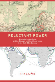 Reluctant Power (Networks, Corporations, and the Struggle for Global Governance in the Early 20th Century) by Rita Zajacz, 9780262042611