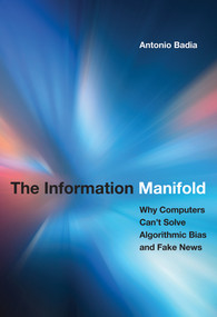 The Information Manifold (Why Computers Can't Solve Algorithmic Bias and Fake News) by Antonio Badia, 9780262043038