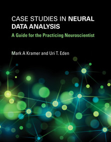 Case Studies in Neural Data Analysis (A Guide for the Practicing Neuroscientist) by Mark A. Kramer, Uri T. Eden, 9780262529372