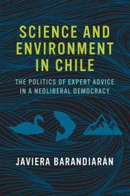 Science and Environment in Chile (The Politics of Expert Advice in a Neoliberal Democracy) by Javiera Barandiaran, 9780262535632