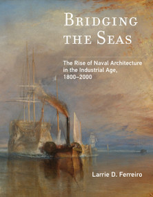 Bridging the Seas (The Rise of Naval Architecture in the Industrial Age, 1800-2000) by Larrie D. Ferreiro, 9780262538077