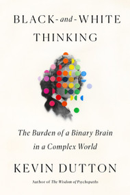 Black-and-White Thinking (The Burden of a Binary Brain in a Complex World) by Kevin Dutton, 9780374110345