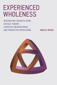 Experienced Wholeness (Integrating Insights from Gestalt Theory, Cognitive Neuroscience, and Predictive Processing) by Wanja Wiese, 9780262036993