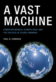A Vast Machine (Computer Models, Climate Data, and the Politics of Global Warming) by Paul N. Edwards, 9780262518635